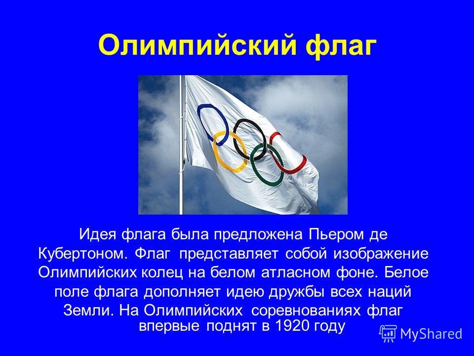 Олимпийский флаг Идея флага была предложена Пьером де Кубертоном. Флаг представляет собой изображение Олимпийских колец на белом атласном фоне. Белое поле флага дополняет идею дружбы всех наций Земли. На Олимпийских соревнованиях флаг впервые поднят