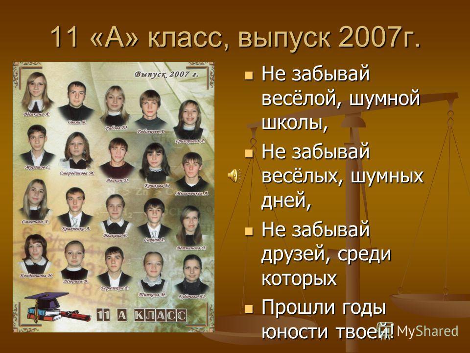 11 «А» класс, выпуск 2007г. Не забывай весёлой, шумной школы, Не забывай весёлых, шумных дней, Не забывай друзей, среди которых Прошли годы юности твоей!