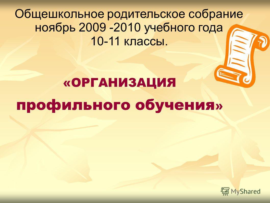 «ОРГАНИЗАЦИЯ профильного обучения » Общешкольное родительское собрание ноябрь 2009 -2010 учебного года 10-11 классы.
