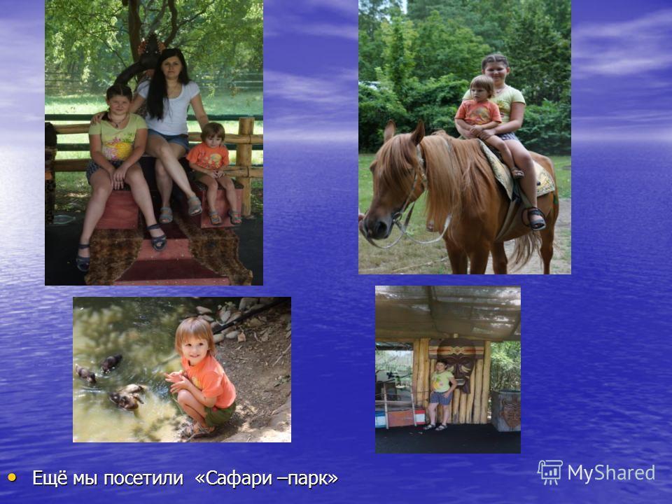 Ещё мы посетили «Сафари –парк» Ещё мы посетили «Сафари –парк»