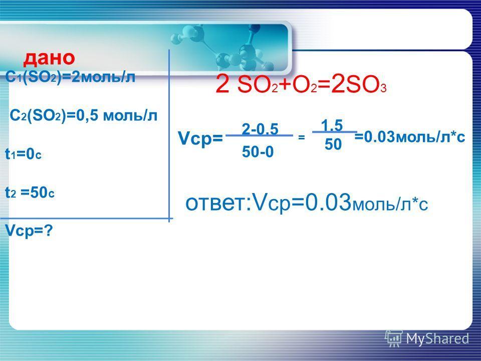 дано C 1 (SO 2 )=2моль/л C 2 (SO 2 )=0,5 моль/л t 1 =0 с t 2 =50 с Vср=? 2 SO 2 +O 2 = 2 SO 3 Vср= ответ:V ср =0.03 моль/л*с 2-0.5 50-0 = 1.5 50 =0.03моль/л*с