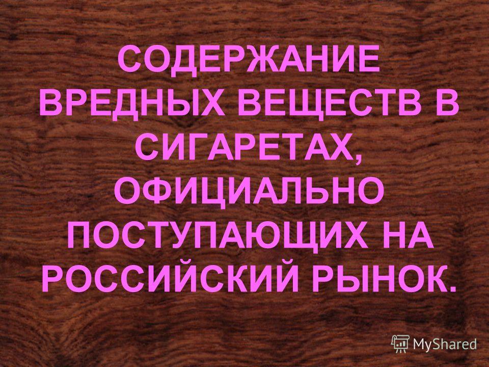 СОДЕРЖАНИЕ ВРЕДНЫХ ВЕЩЕСТВ В СИГАРЕТАХ, ОФИЦИАЛЬНО ПОСТУПАЮЩИХ НА РОССИЙСКИЙ РЫНОК.