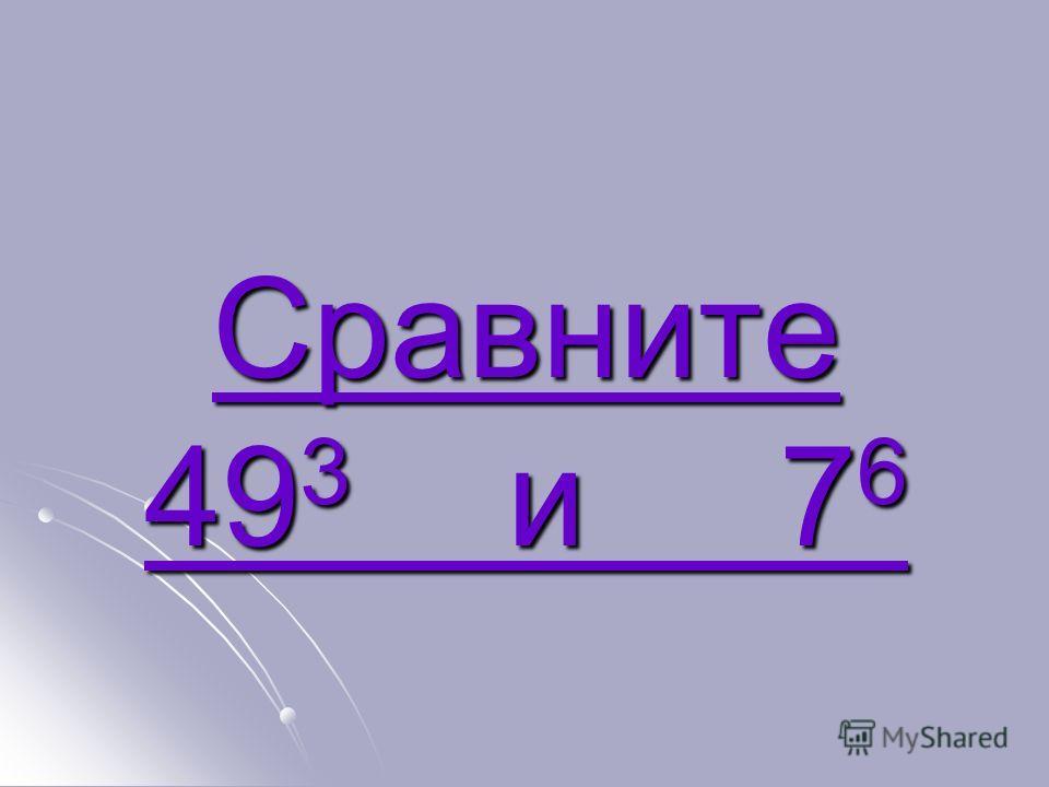 Сравните 49 3 и 7 6 Сравните 49 3 и 7 6