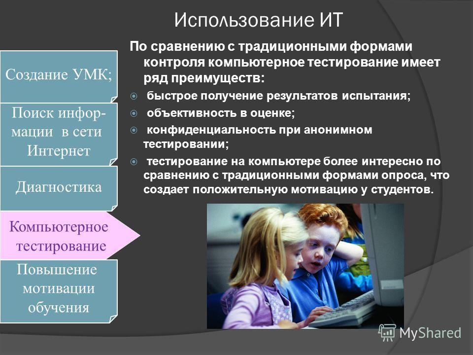 Использование ИТ По сравнению с традиционными формами контроля компьютерное тестирование имеет ряд преимуществ: быстрое получение результатов испытания; объективность в оценке; конфиденциальность при анонимном тестировании; тестирование на компьютере
