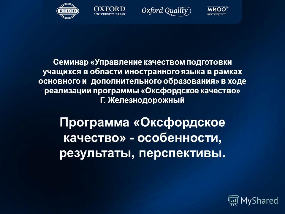 Семинар «Управление качеством подготовки учащихся в области иностранного языка в рамках основного и дополнительного образования» в ходе реализации программы «Оксфордское качество» Г. Железнодорожный Программа «Оксфордское качество» - особенности, рез