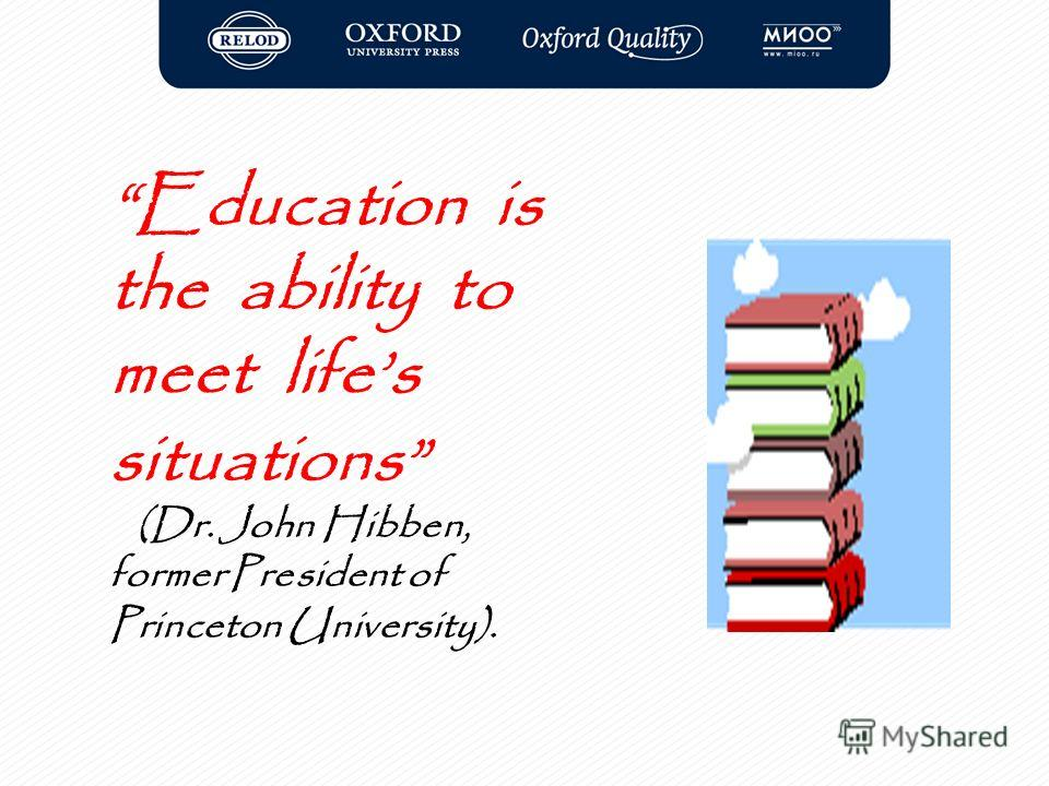 Education is the ability to meet lifes situations (Dr. John Hibben, former President of Princeton University).