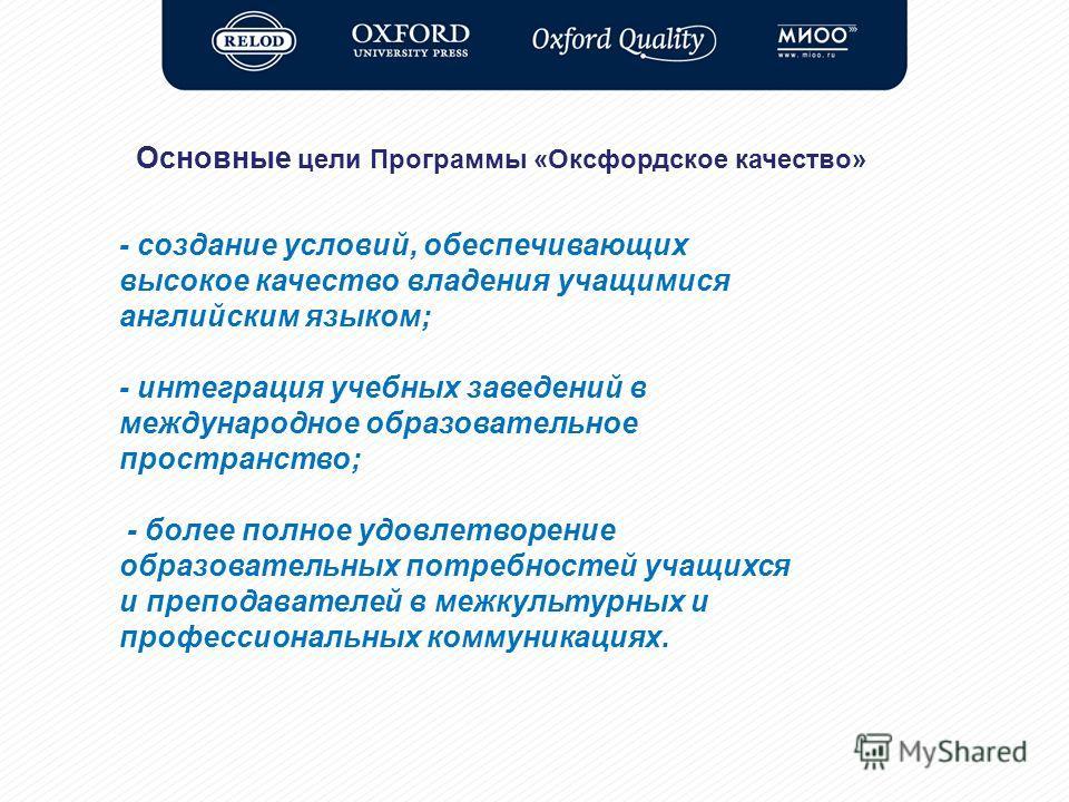 Основные цели Программы «Оксфордское качество» - создание условий, обеспечивающих высокое качество владения учащимися английским языком; - интеграция учебных заведений в международное образовательное пространство; - более полное удовлетворение образо