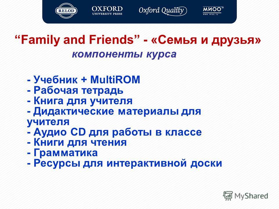 Family and Friends - «Семья и друзья» компоненты курса - Учебник + MultiROM - Рабочая тетрадь - Книга для учителя - Дидактические материалы для учителя - Аудио CD для работы в классе - Книги для чтения - Грамматика - Ресурсы для интерактивной доски