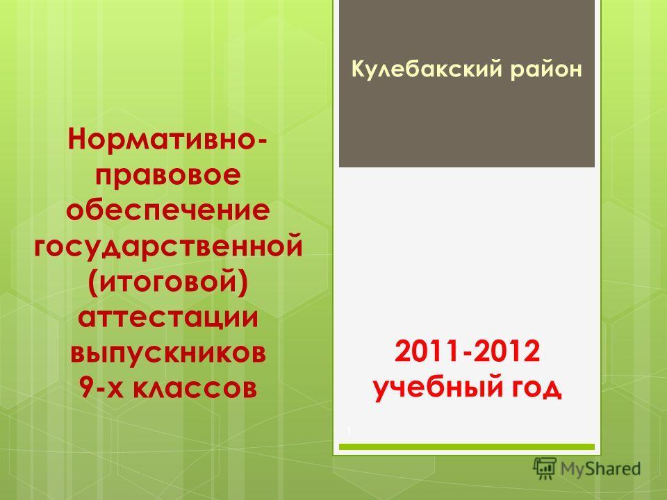 Нормативно- правовое обеспечение государственной (итоговой) аттестации выпускников 9-х классов Кулебакский район 1 2011-2012 учебный год