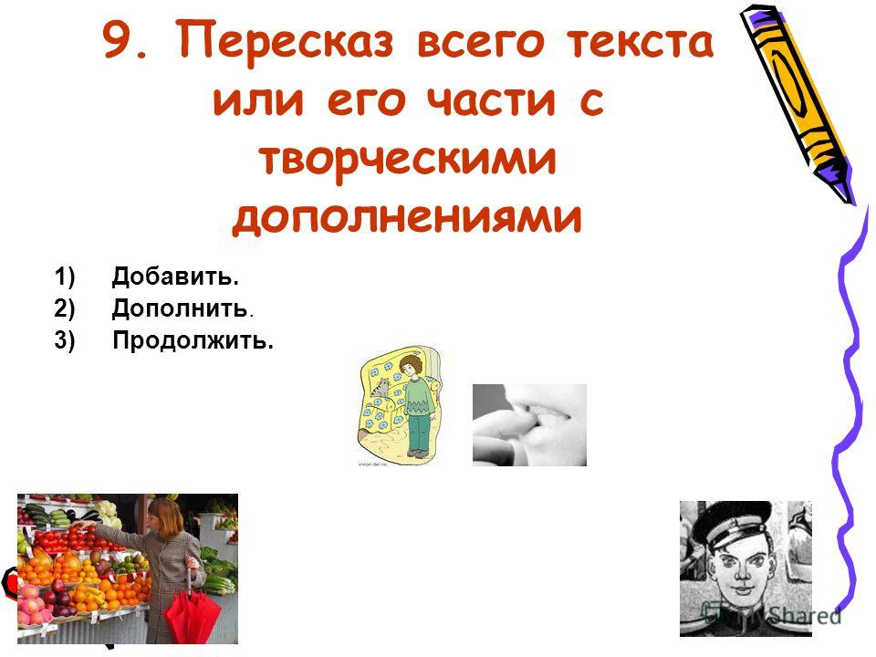 9. Пересказ всего текста или его части с творческими дополнениями 1)Добавить. 2)Дополнить. 3)Продолжить.