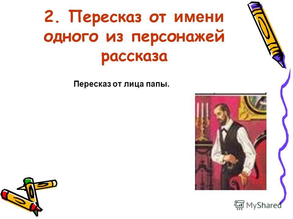 2. Пересказ от имени одного из персонажей рассказа Пересказ от лица папы.