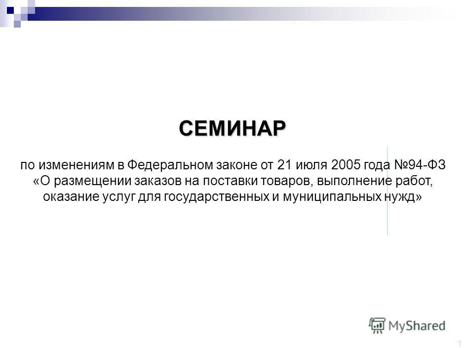 1 СЕМИНАР по изменениям в Федеральном законе от 21 июля 2005 года 94-ФЗ «О размещении заказов на поставки товаров, выполнение работ, оказание услуг для государственных и муниципальных нужд»