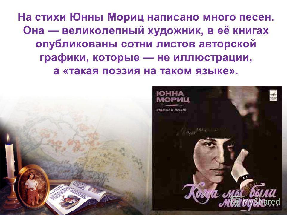 На стихи Юнны Мориц написано много песен. Она великолепный художник, в её книгах опубликованы сотни листов авторской графики, которые не иллюстрации, а «такая поэзия на таком языке».