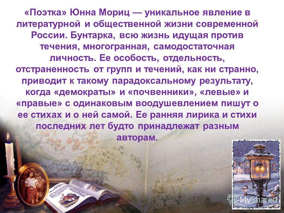 «Поэтка» Юнна Мориц уникальное явление в литературной и общественной жизни современной России. Бунтарка, всю жизнь идущая против течения, многогранная, самодостаточная личность. Ее особость, отдельность, отстраненность от групп и течений, как ни стра