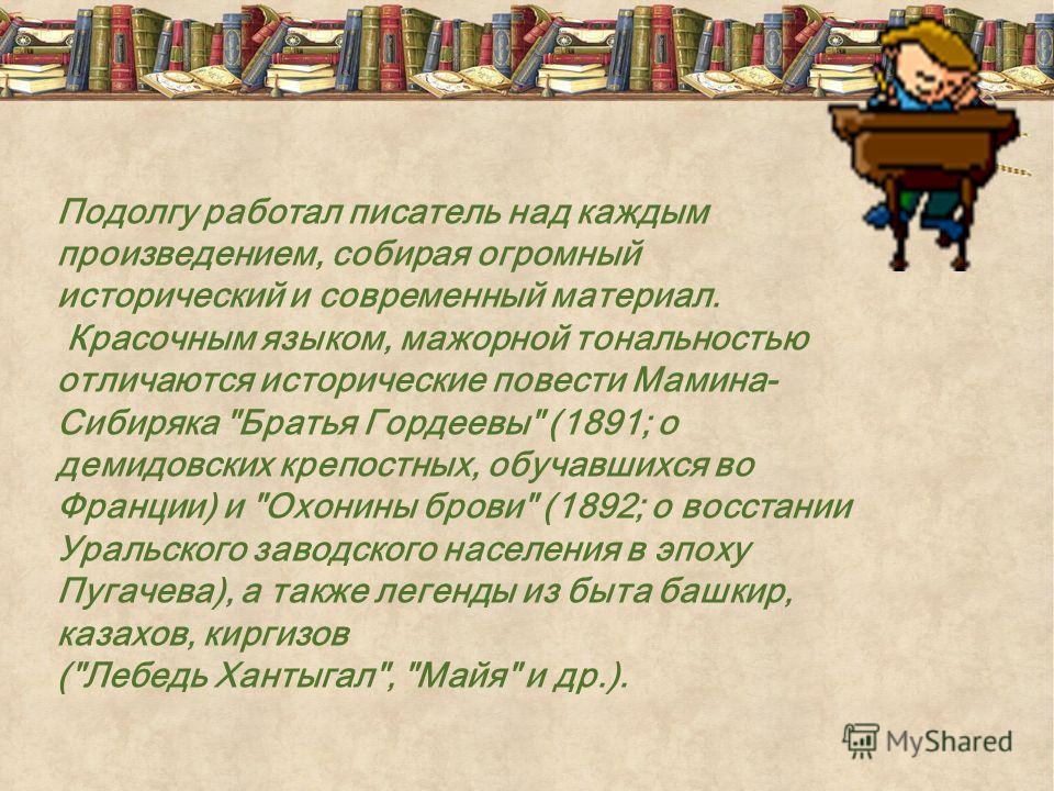 Подолгу работал писатель над каждым произведением, собирая огромный исторический и современный материал. Красочным языком, мажорной тональностью отличаются исторические повести Мамина- Сибиряка