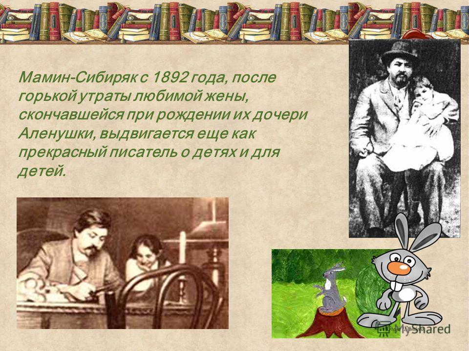 Мамин-Сибиряк с 1892 года, после горькой утраты любимой жены, скончавшейся при рождении их дочери Аленушки, выдвигается еще как прекрасный писатель о детях и для детей.