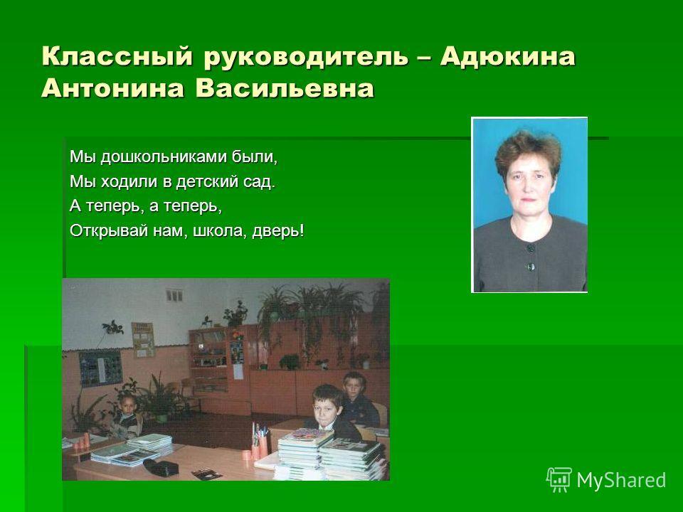 Классный руководитель – Адюкина Антонина Васильевна Мы дошкольниками были, Мы ходили в детский сад. А теперь, а теперь, Открывай нам, школа, дверь!