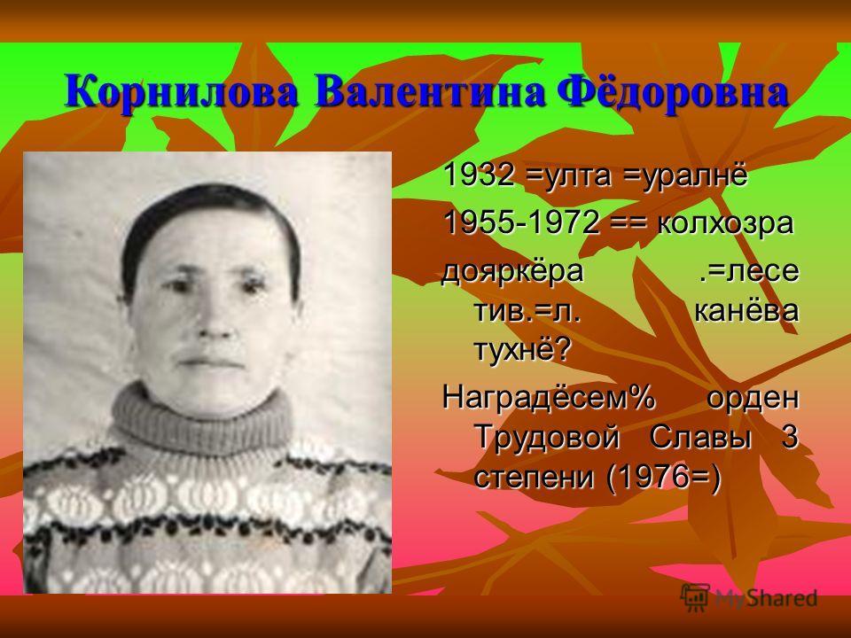 Корнилова Валентина Фёдоровна 1932 =улта =уралнё 1955-1972 == колхозра дояркёра.=лесе тив.=л. канёва тухнё? Наградёсем% орден Трудовой Славы 3 степени (1976=)