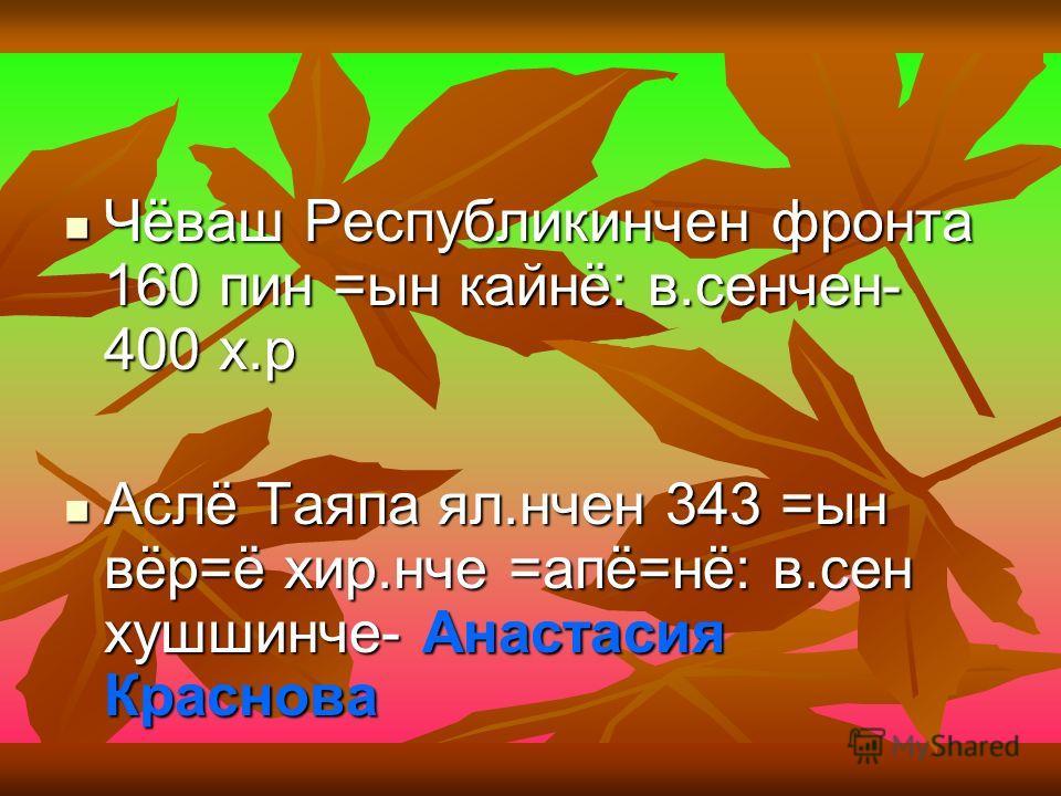 Чёваш Республикинчен фронта 160 пин =ын кайнё: в.сенчен- 400 х.р Чёваш Республикинчен фронта 160 пин =ын кайнё: в.сенчен- 400 х.р Аслё Таяпа ял.нчен 343 =ын вёр=ё хир.нче =апё=нё: в.сен хушшинче- Анастасия Краснова Аслё Таяпа ял.нчен 343 =ын вёр=ё хи