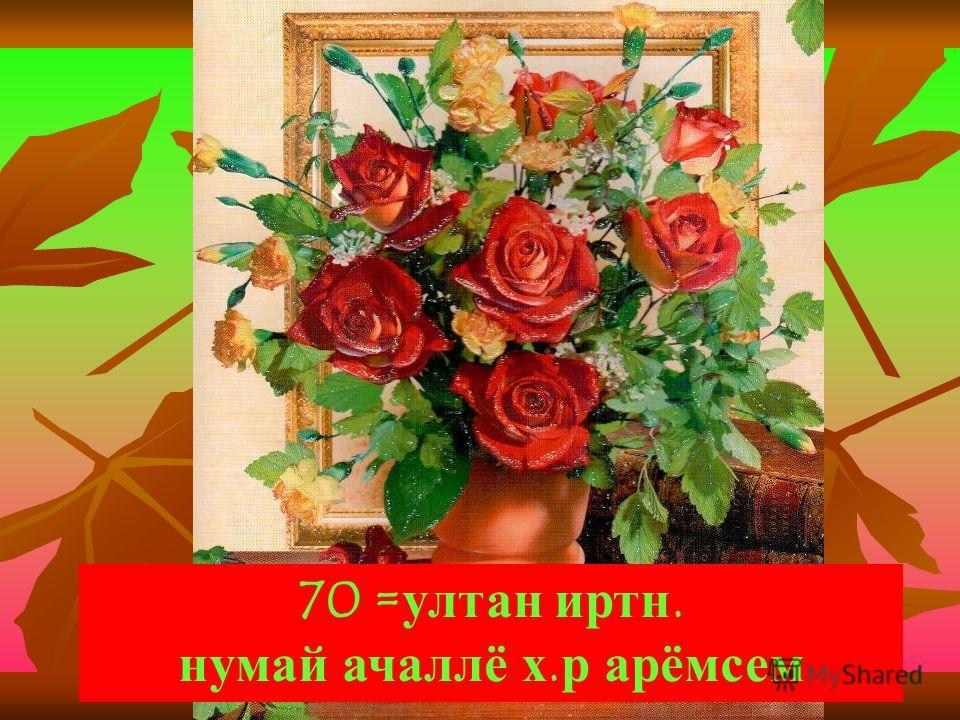 70 =ултан иртн. нумай ачаллё х.р арёмсем