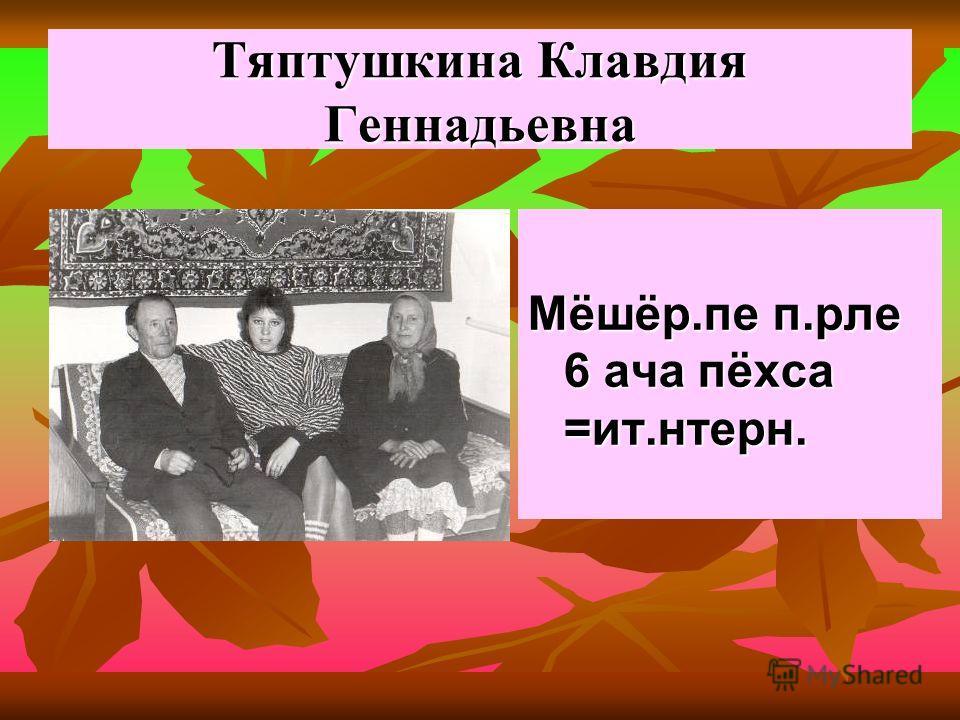 Тяптушкина Клавдия Геннадьевна Мёшёр.пе п.рле 6 ача пёхса =ит.нтерн.