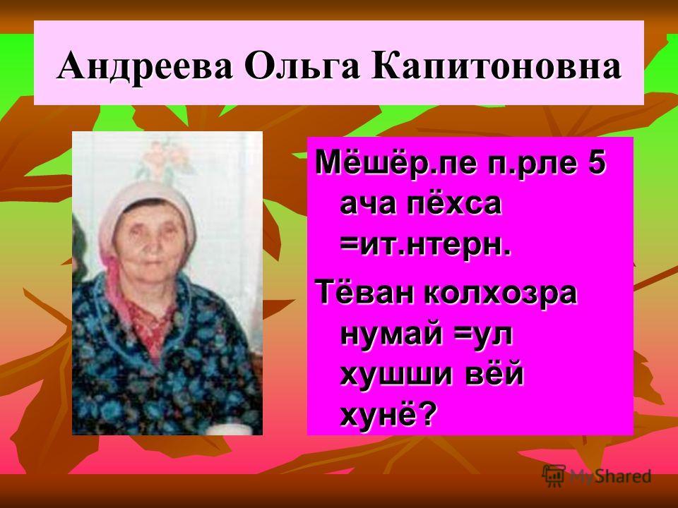 Андреева Ольга Капитоновна Мёшёр.пе п.рле 5 ача пёхса =ит.нтерн. Тёван колхозра нумай =ул хушши вёй хунё?