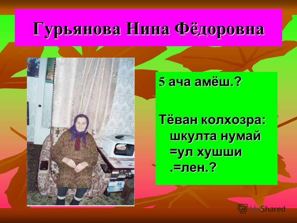 Гурьянова Нина Фёдоровна 5 ача амёш.? Тёван колхозра: шкулта нумай =ул хушши.=лен.?