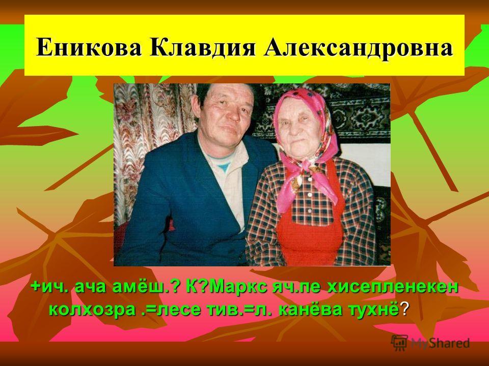 Еникова Клавдия Александровна +ич. ача амёш.? К?Маркс яч.пе хисепленекен колхозра.=лесе тив.=л. канёва тухнё?