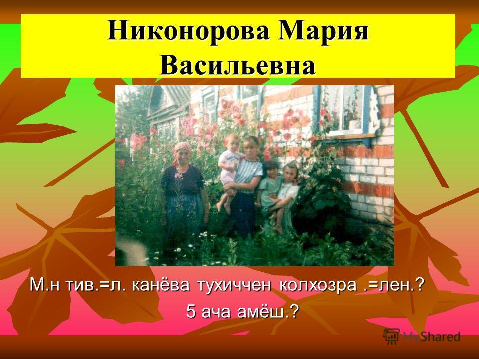 Никонорова Мария Васильевна М.н тив.=л. канёва тухиччен колхозра.=лен.? 5 ача амёш.? 5 ача амёш.?