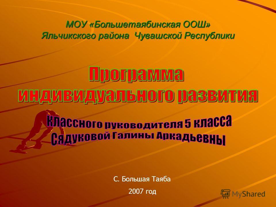 МОУ «Большетаябинская ООШ» Яльчикского района Чувашской Республики С. Большая Таяба 2007 год