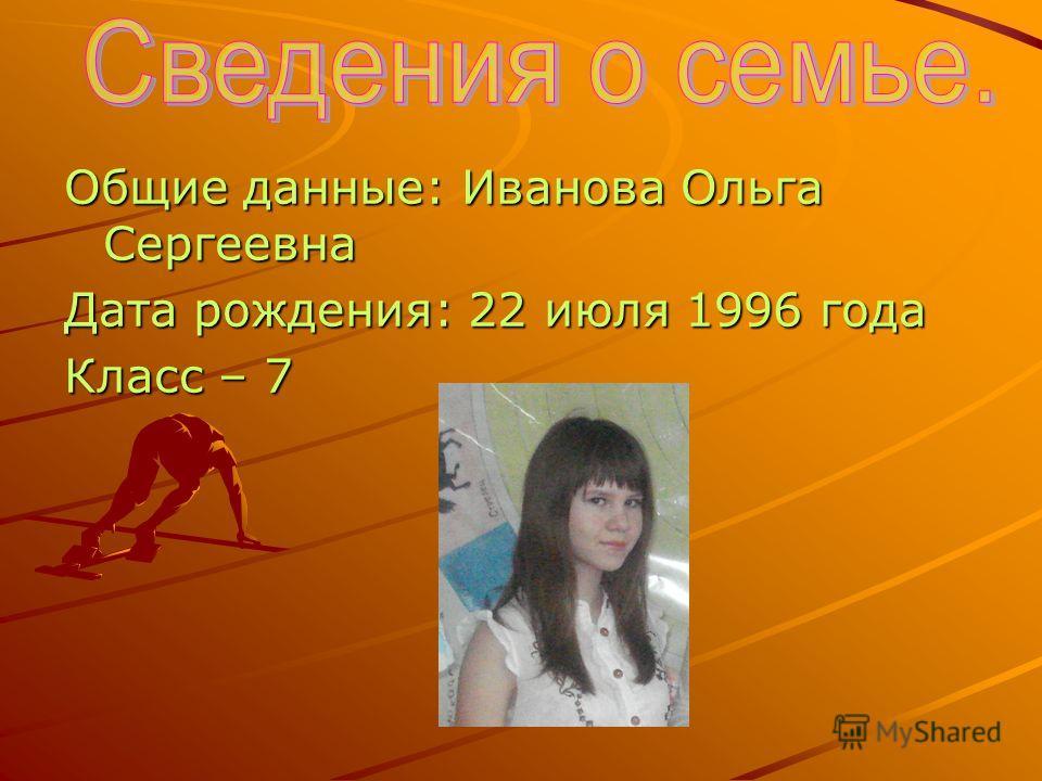 Общие данные: Иванова Ольга Сергеевна Дата рождения: 22 июля 1996 года Класс – 7