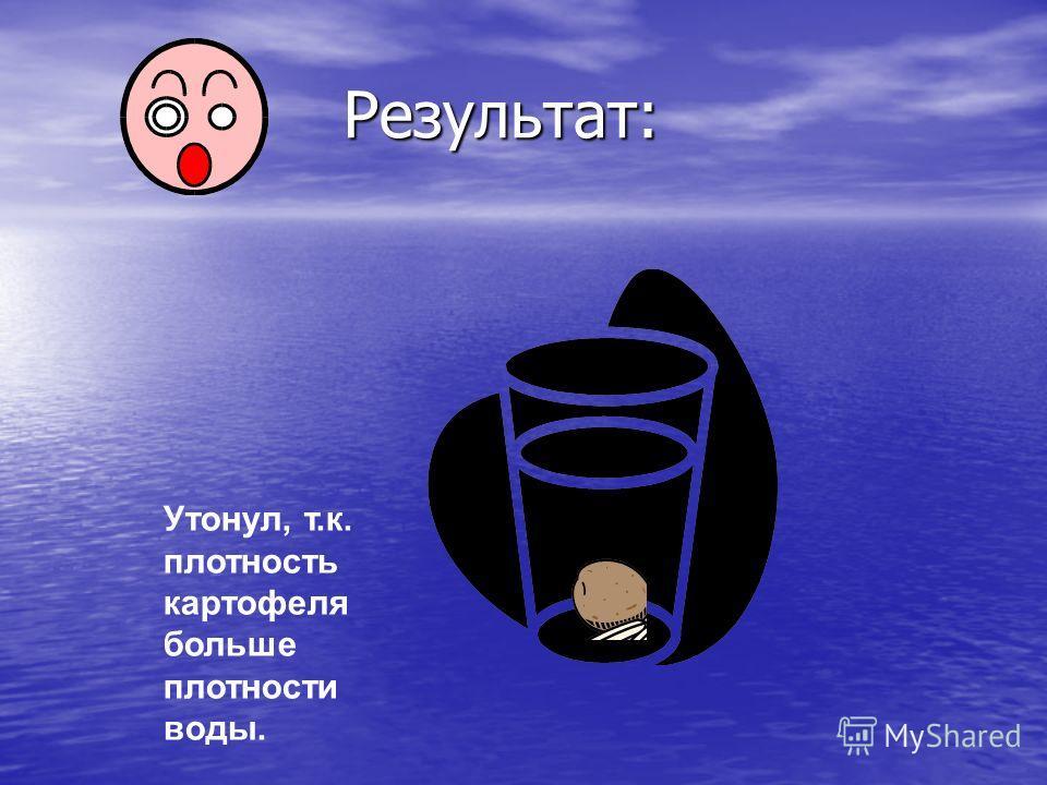 Результат: Результат: Утонул, т.к. плотность картофеля больше плотности воды.