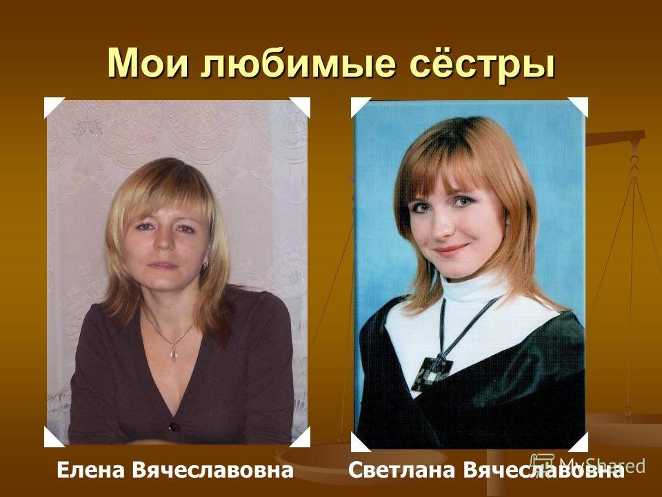 Мои любимые сёстры Елена ВячеславовнаСветлана Вячеславовна