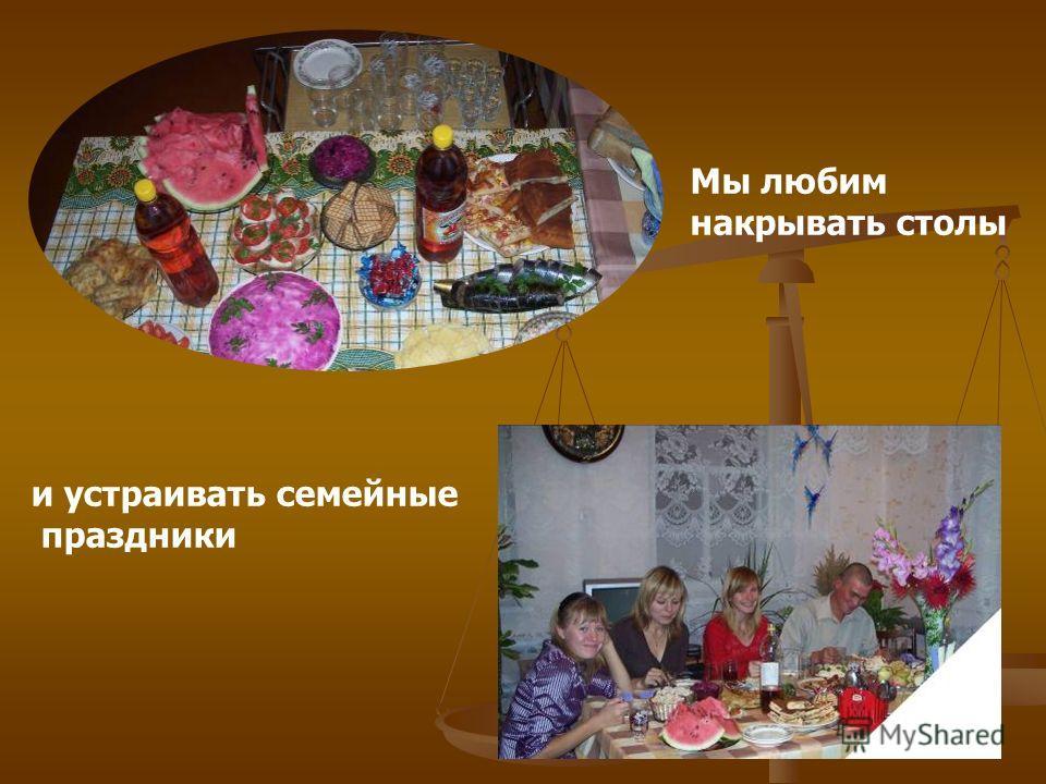 Мы любим накрывать столы и устраивать семейные праздники