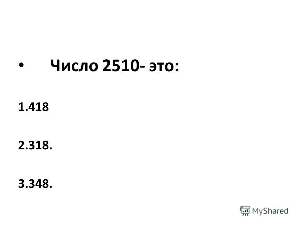 Число 2510- это: 1.418 2.318. 3.348.