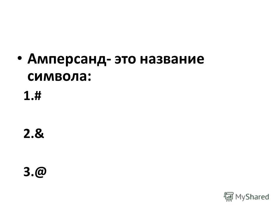Амперсанд- это название символа: 1.# 2.& 3.@