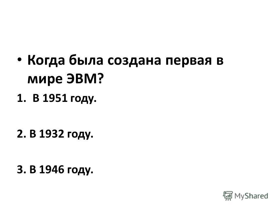 Когда была создана первая в мире ЭВМ? 1.В 1951 году. 2. В 1932 году. 3. В 1946 году.