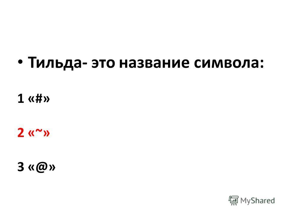 Тильда- это название символа: 1 «#» 2 «~» 3 «@»