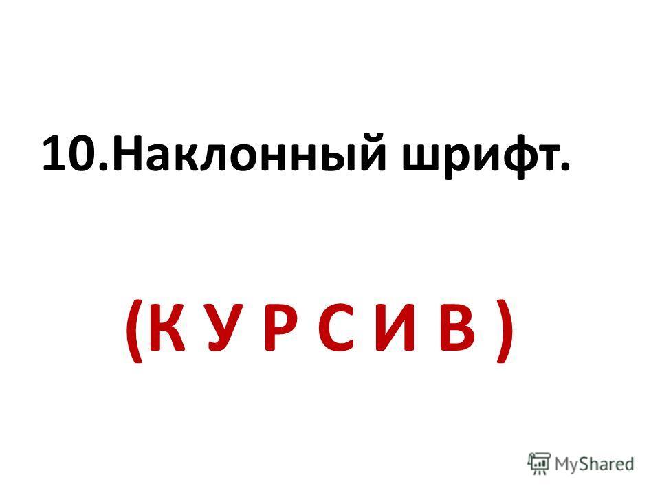 10.Наклонный шрифт. (К У Р С И В )