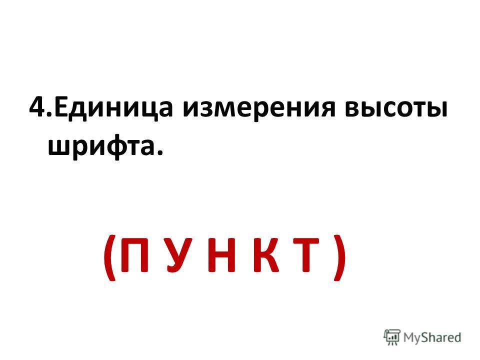 4.Единица измерения высоты шрифта. (П У Н К Т )