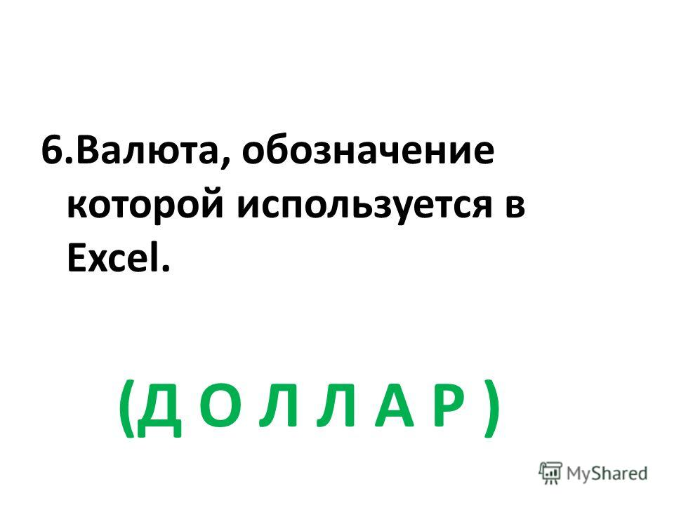 6.Валюта, обозначение которой используется в Excel. (Д О Л Л А Р )