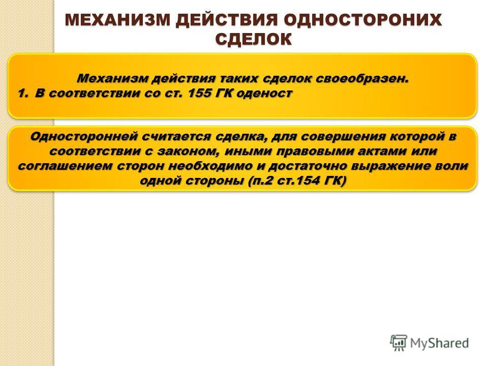 МЕХАНИЗМ ДЕЙСТВИЯ ОДНОСТОРОНИХ СДЕЛОК Механизм действия таких сделок своеобразен. 1.В соответствии со ст. 155 ГК оденост Механизм действия таких сделок своеобразен. 1.В соответствии со ст. 155 ГК оденост Односторонней считается сделка, для совершения