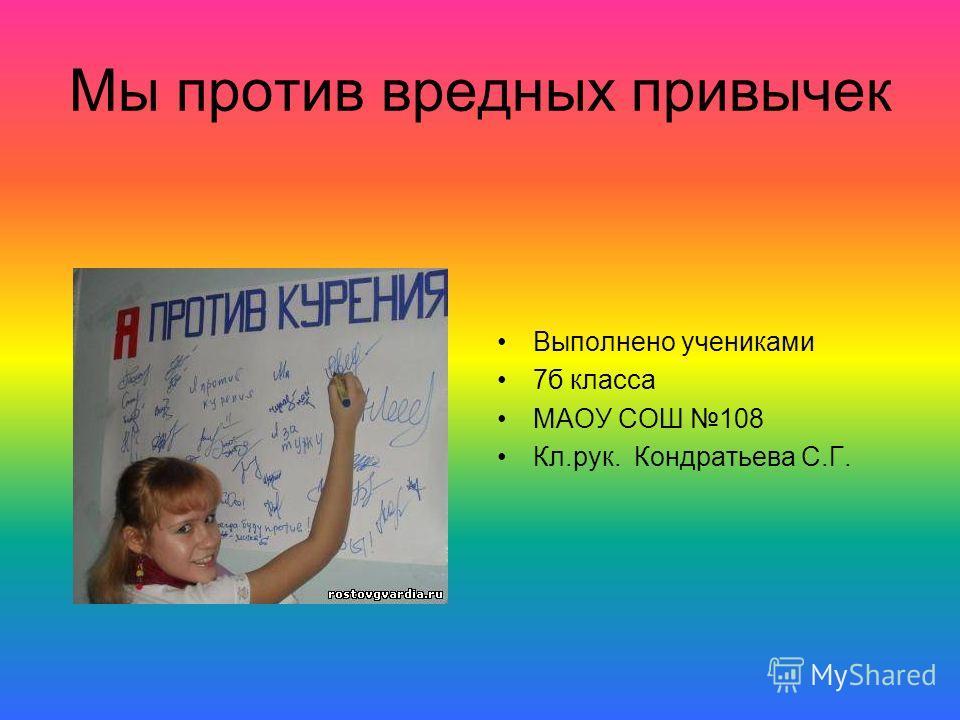 Мы против вредных привычек Выполнено учениками 7б класса МАОУ СОШ 108 Кл.рук. Кондратьева С.Г.