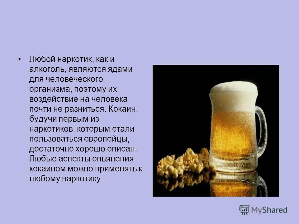 Любой наркотик, как и алкоголь, являются ядами для человеческого организма, поэтому их воздействие на человека почти не разниться. Кокаин, будучи первым из наркотиков, которым стали пользоваться европейцы, достаточно хорошо описан. Любые аспекты опья