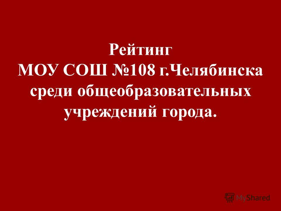 Рейтинг МОУ СОШ 108 г.Челябинска среди общеобразовательных учреждений города.
