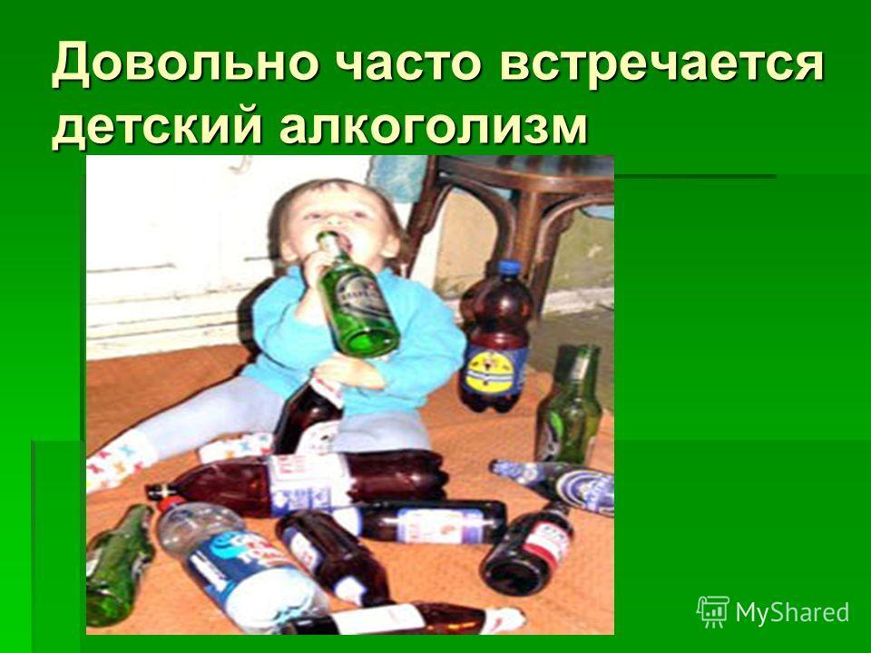 Довольно часто встречается детский алкоголизм