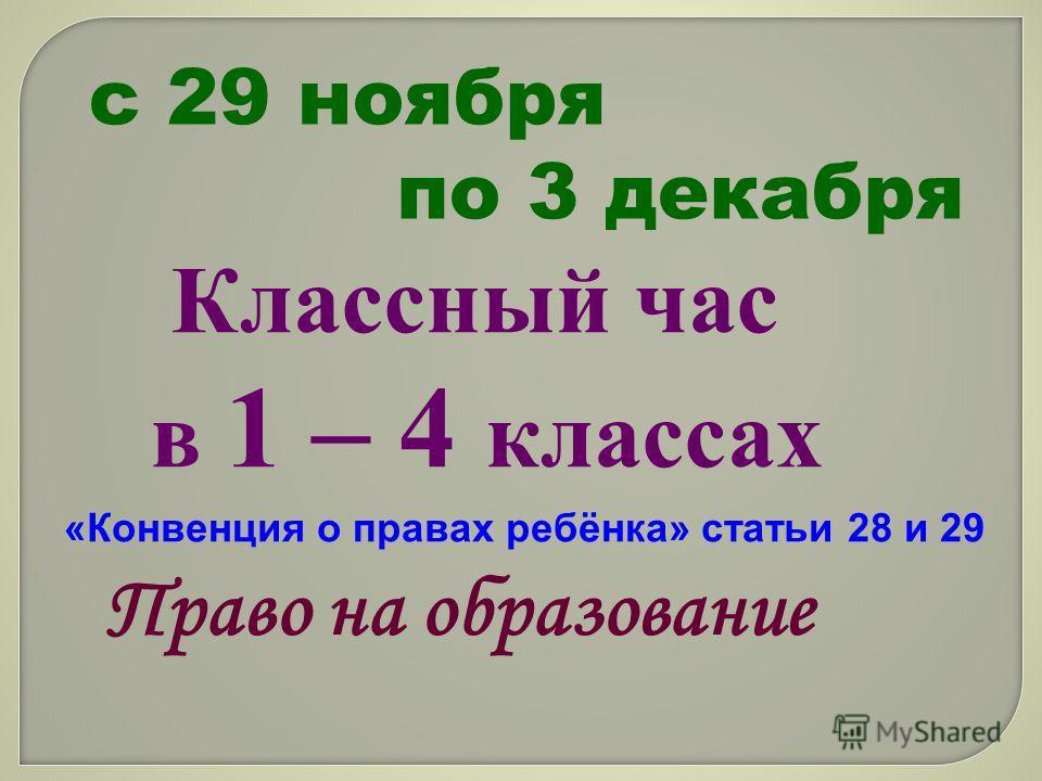 с 29 ноября по 3 декабря Классный час в 1 – 4 классах «Конвенция о правах ребёнка» статьи 28 и 29 Право на образование