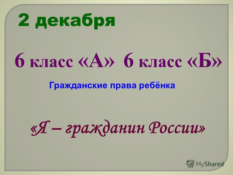 2 декабря 6 класс «А» 6 класс «Б» Гражданские права ребёнка «Я – гражданин России»