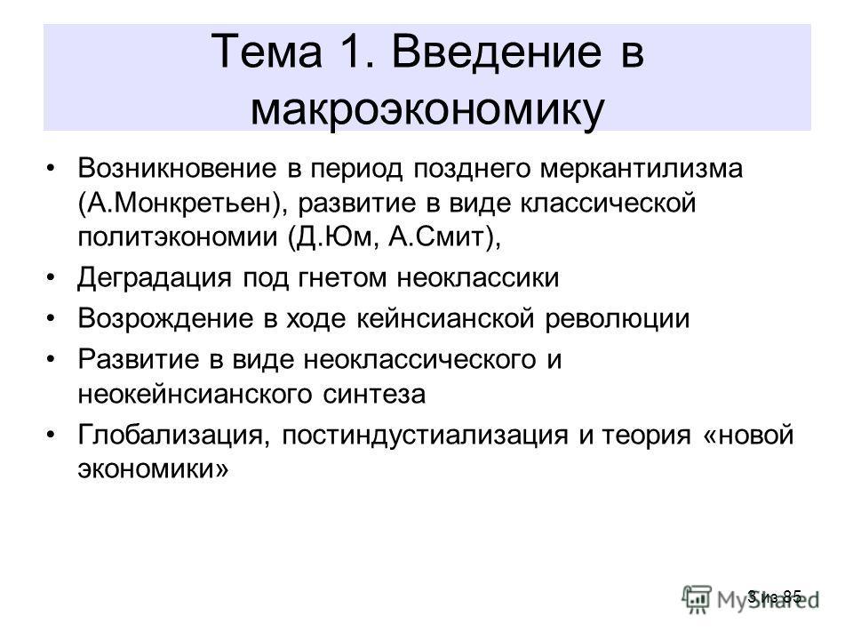 3 из 85 Тема 1. Введение в макроэкономику Возникновение в период позднего меркантилизма (А.Монкретьен), развитие в виде классической политэкономии (Д.Юм, А.Смит), Деградация под гнетом неоклассики Возрождение в ходе кейнсианской революции Развитие в