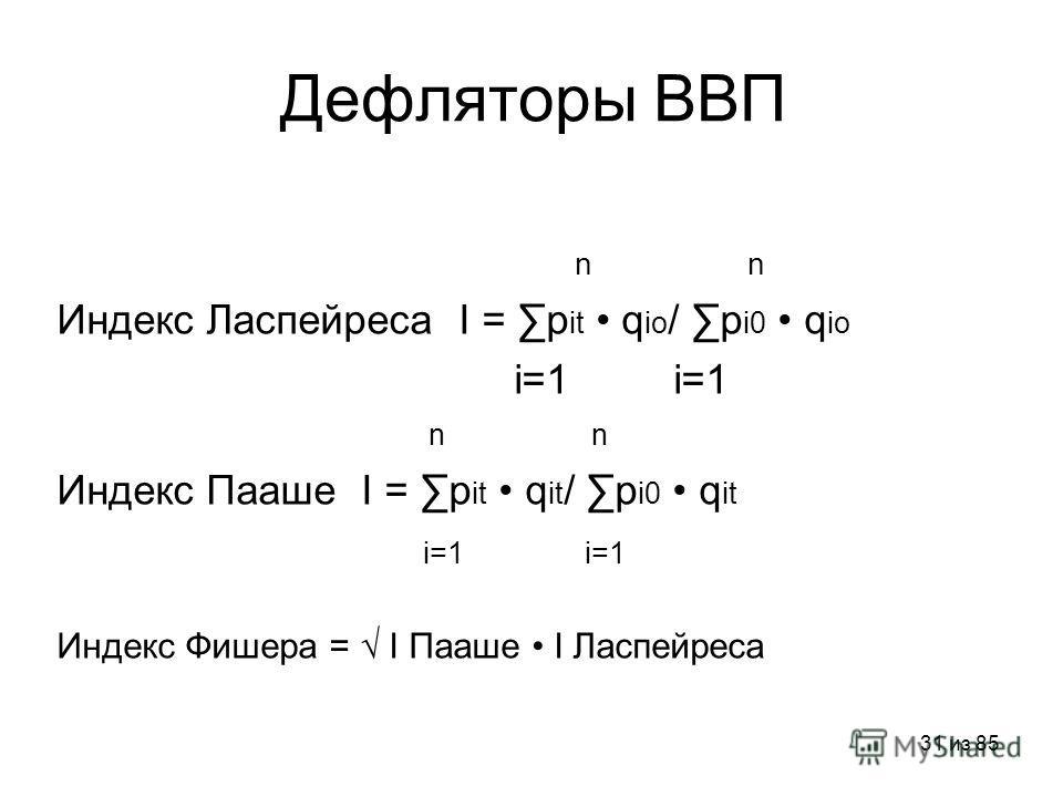 31 из 85 Дефляторы ВВП n Индекс Ласпейреса I = p it q iо / p i0 q iо i=1 i=1 n n Индекс Пааше I = p it q it / p i0 q it i=1 i=1 Индекс Фишера = I Пааше I Ласпейреса